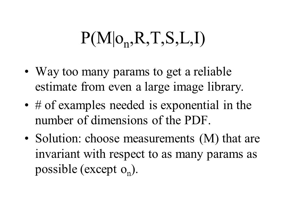 P(M|o n,R,T,S,L,I) Way too many params to get a reliable estimate from even a large image library.