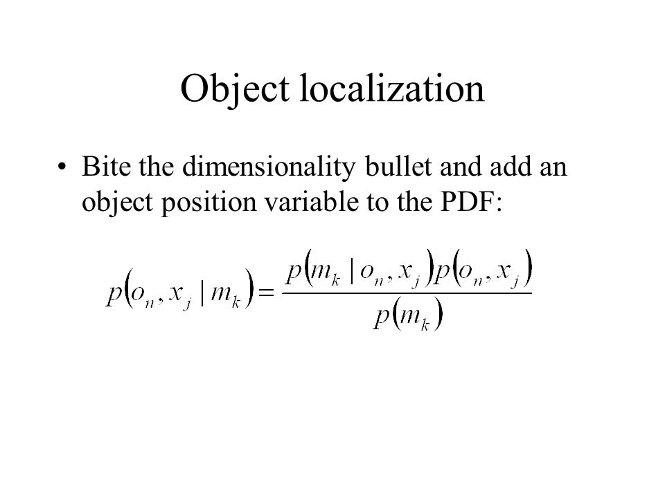 Bite the dimensionality bullet and add an object position variable to the PDF: Object localization