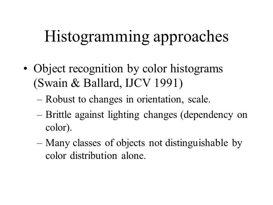 Histogramming approaches Object recognition by color histograms (Swain & Ballard, IJCV 1991) –Robust to changes in orientation, scale.