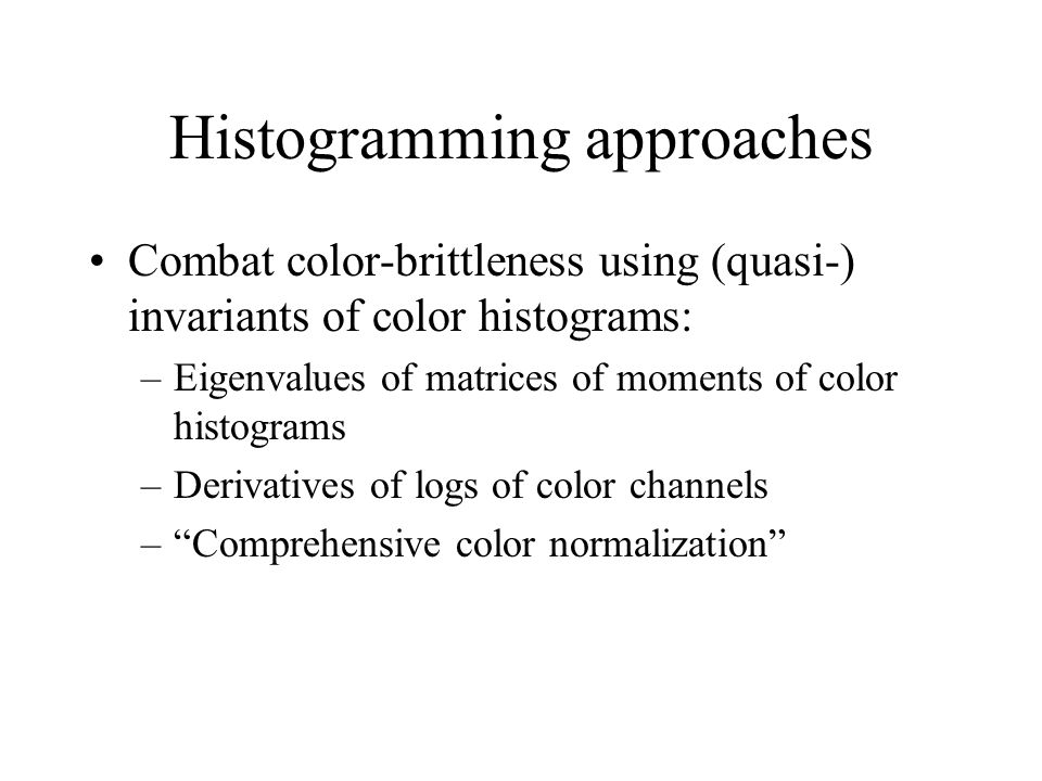 Histogramming approaches Combat color-brittleness using (quasi-) invariants of color histograms: –Eigenvalues of matrices of moments of color histograms –Derivatives of logs of color channels –Comprehensive color normalization