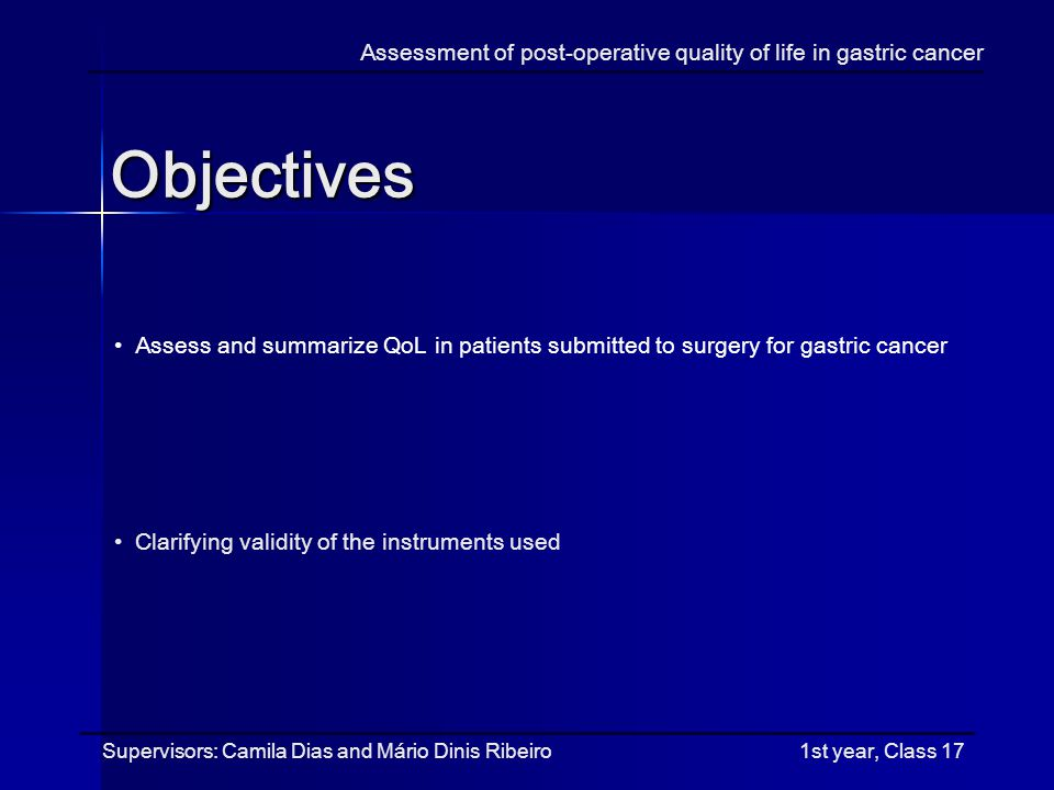 Assess and summarize QoL in patients submitted to surgery for gastric cancer Clarifying validity of the instruments used Objectives Assessment of post-operative quality of life in gastric cancer Supervisors: Camila Dias and Mário Dinis Ribeiro 1st year, Class 17