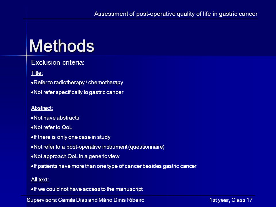 Methods Assessment of post-operative quality of life in gastric cancer Supervisors: Camila Dias and Mário Dinis Ribeiro 1st year, Class 17 Exclusion criteria: Title: Refer to radiotherapy / chemotherapy Not refer specifically to gastric cancer Abstract: Not have abstracts Not refer to QoL If there is only one case in study Not refer to a post-operative instrument (questionnaire) Not approach QoL in a generic view If patients have more than one type of cancer besides gastric cancer All text: If we could not have access to the manuscript