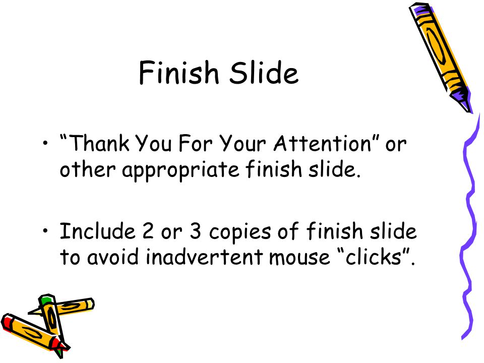 Finish Slide Thank You For Your Attention or other appropriate finish slide.