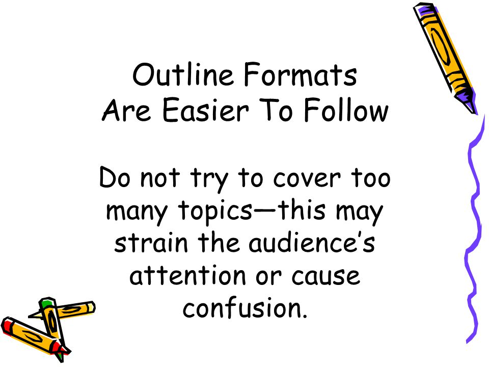 Outline Formats Are Easier To Follow Do not try to cover too many topicsthis may strain the audiences attention or cause confusion.