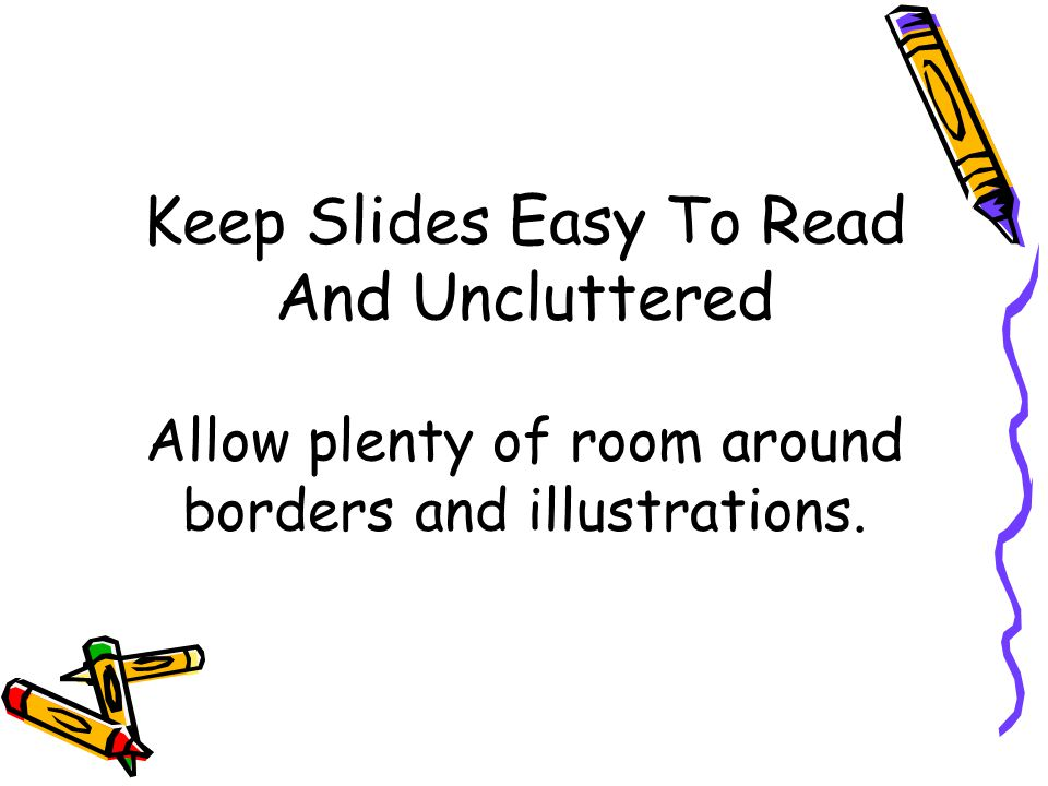 Keep Slides Easy To Read And Uncluttered Allow plenty of room around borders and illustrations.