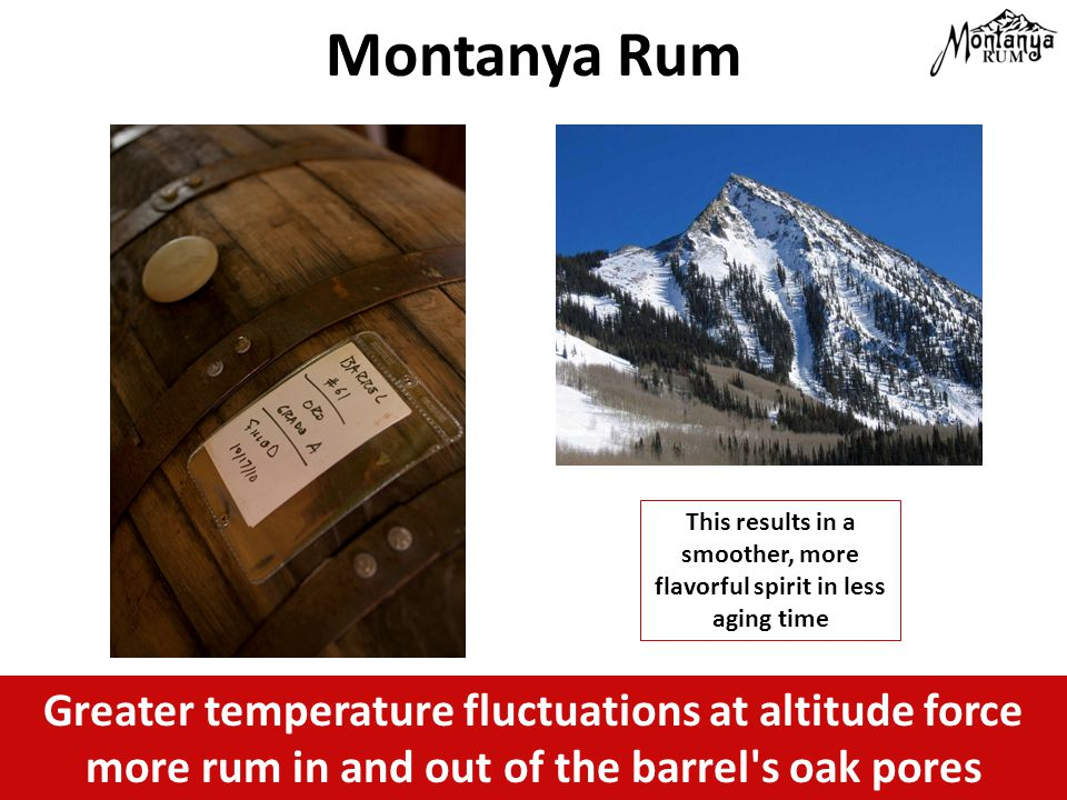Greater temperature fluctuations at altitude force more rum in and out of the barrel s oak pores Montanya Rum This results in a smoother, more flavorful spirit in less aging time