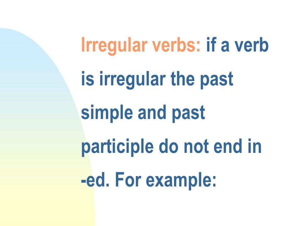 Irregular verbs: if a verb is irregular the past simple and past participle do not end in -ed.