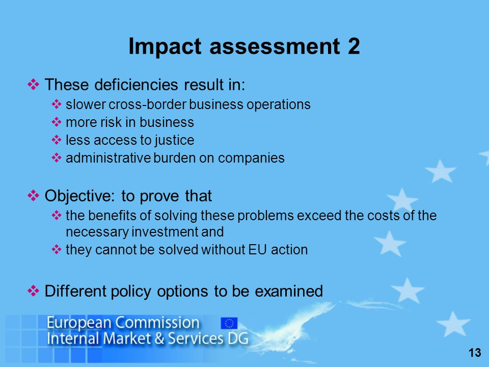 13 Impact assessment 2 These deficiencies result in: slower cross-border business operations more risk in business less access to justice administrative burden on companies Objective: to prove that the benefits of solving these problems exceed the costs of the necessary investment and they cannot be solved without EU action Different policy options to be examined