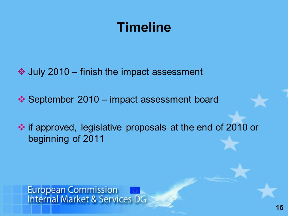 15 Timeline July 2010 – finish the impact assessment September 2010 – impact assessment board if approved, legislative proposals at the end of 2010 or beginning of 2011