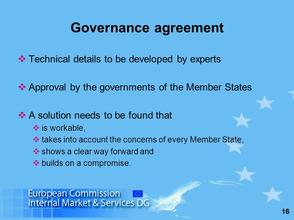 16 Governance agreement Technical details to be developed by experts Approval by the governments of the Member States A solution needs to be found that is workable, takes into account the concerns of every Member State, shows a clear way forward and builds on a compromise.