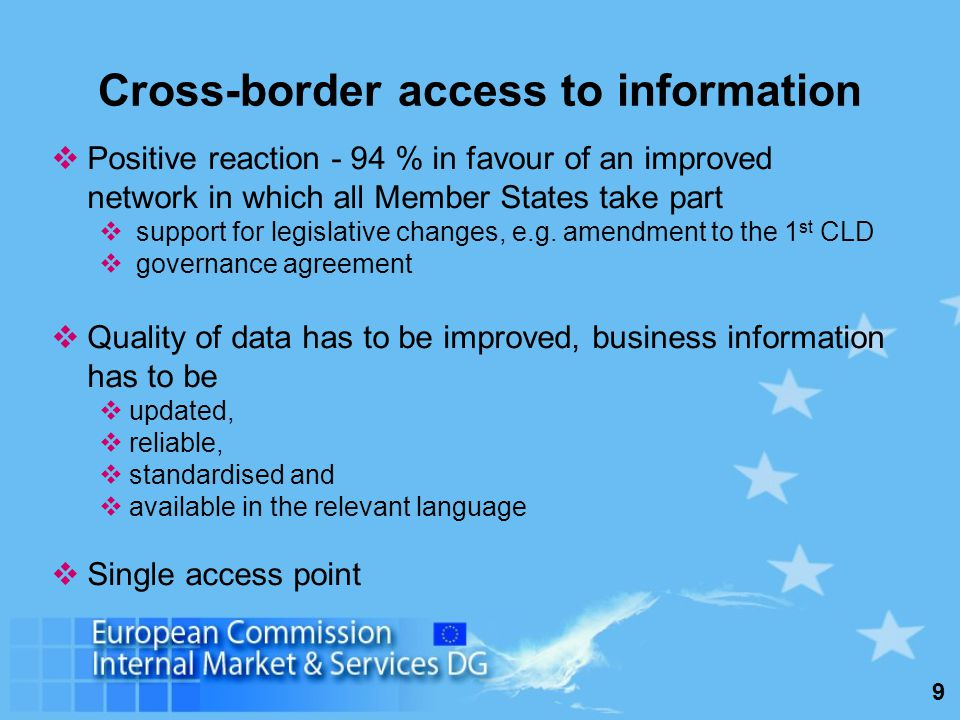 9 Cross-border access to information Positive reaction - 94 % in favour of an improved network in which all Member States take part support for legislative changes, e.g.