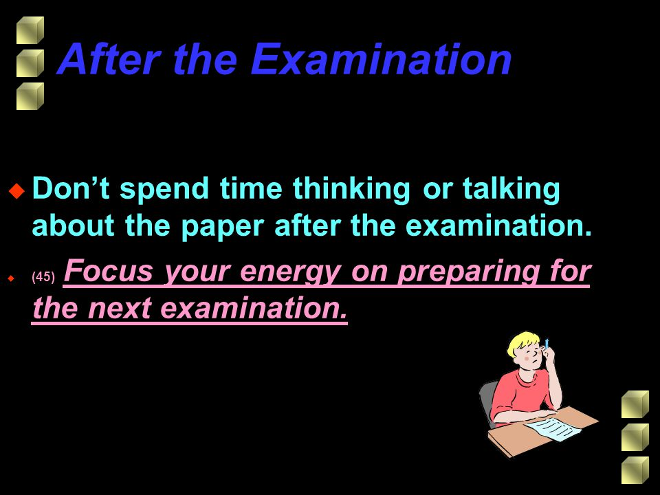 After the Examination u Dont spend time thinking or talking about the paper after the examination.