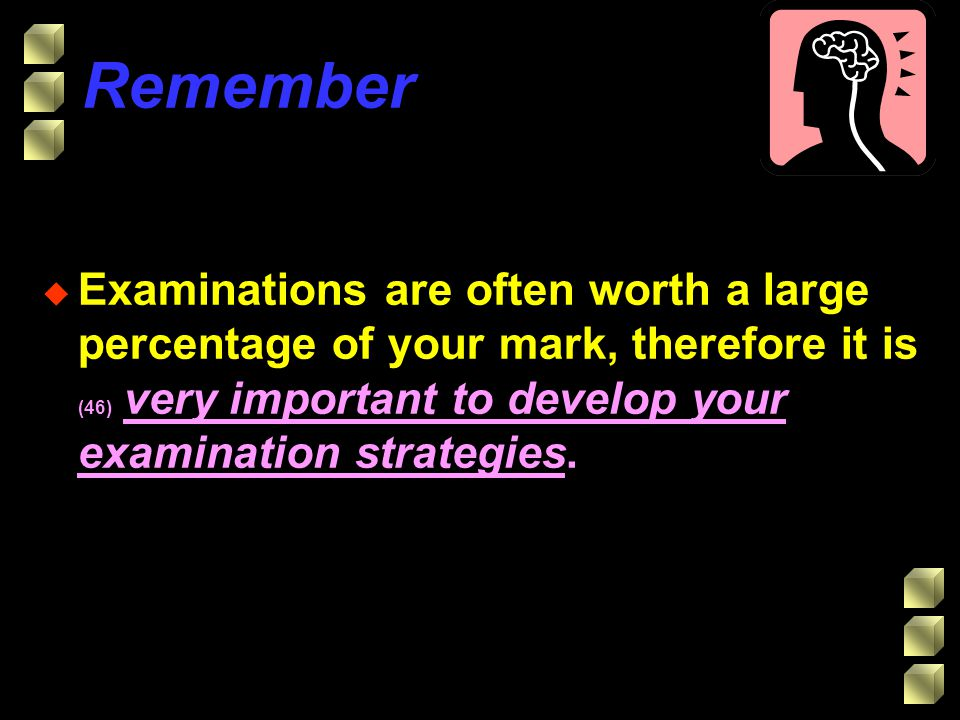 Remember u Examinations are often worth a large percentage of your mark, therefore it is (46) very important to develop your examination strategies.