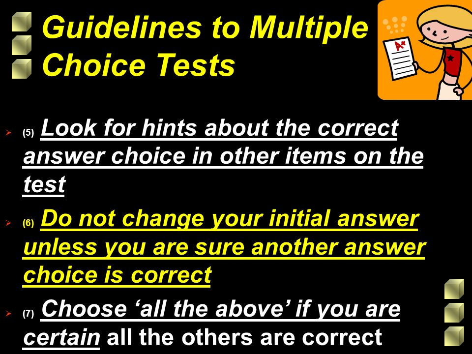 (5) Look for hints about the correct answer choice in other items on the test (6) Do not change your initial answer unless you are sure another answer choice is correct (7) Choose all the above if you are certain all the others are correct Guidelines to Multiple Choice Tests