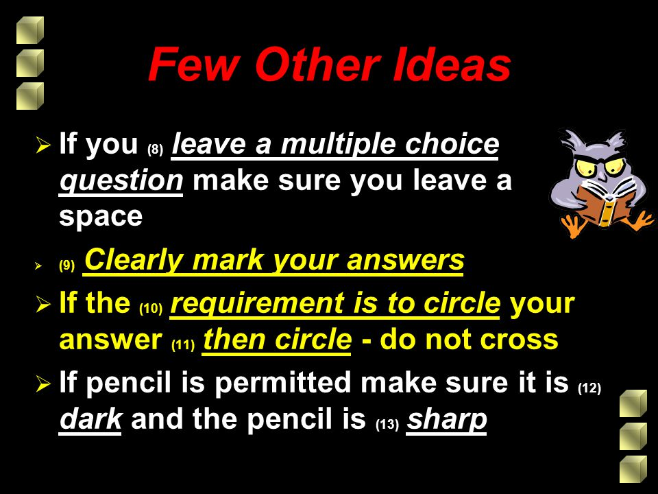Few Other Ideas If you (8) leave a multiple choice question make sure you leave a space (9) Clearly mark your answers If the (10) requirement is to circle your answer (11) then circle - do not cross If pencil is permitted make sure it is (12) dark and the pencil is (13) sharp