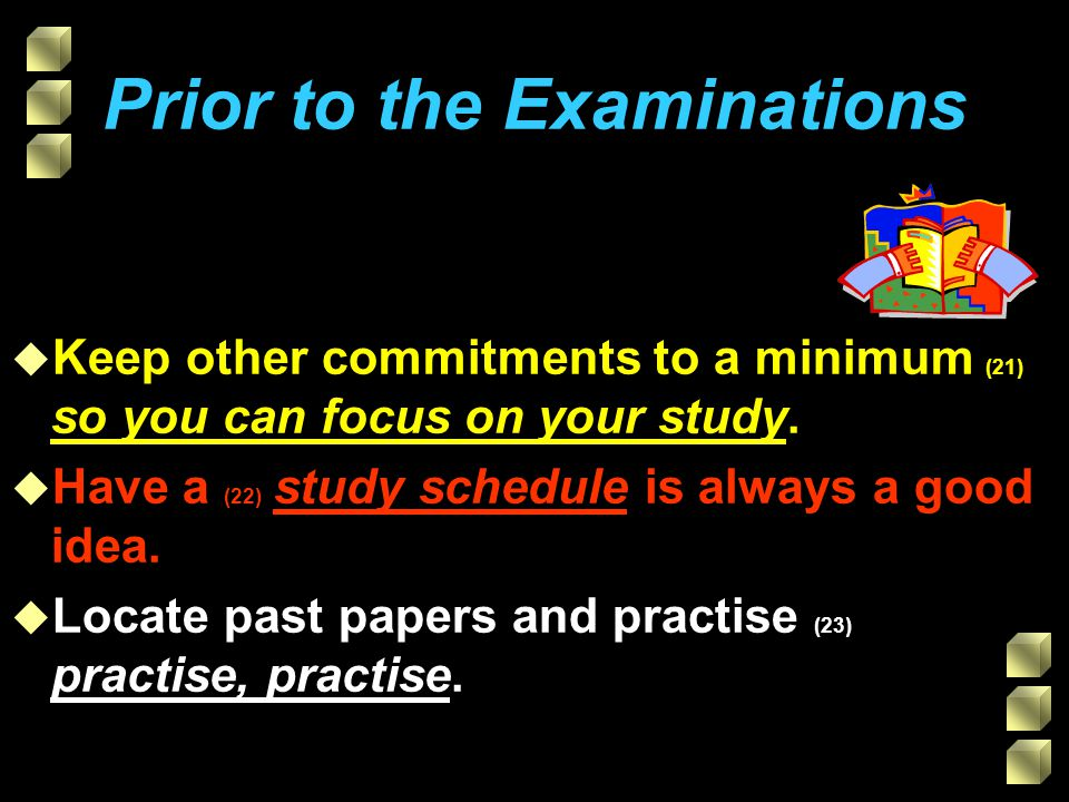 Prior to the Examinations u Keep other commitments to a minimum (21) so you can focus on your study.