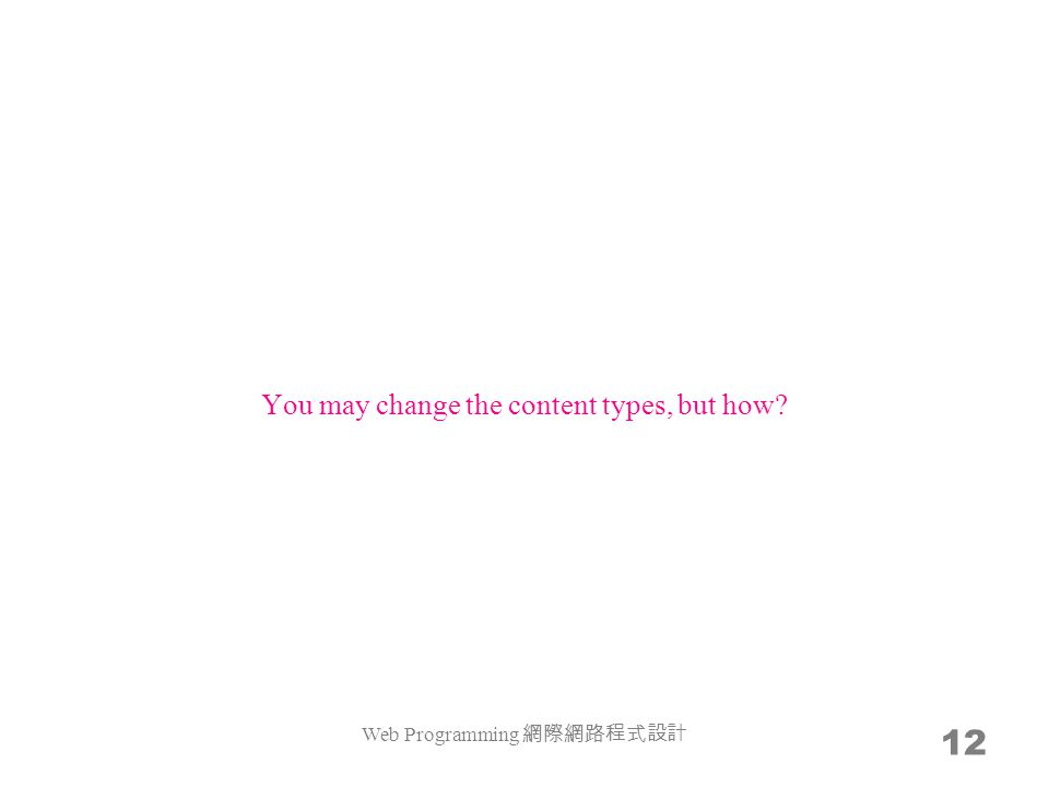 12 You may change the content types, but how Web Programming