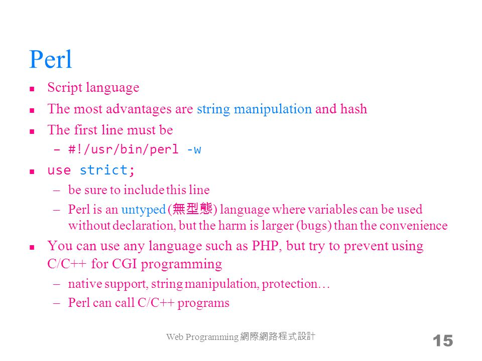 Perl Script language The most advantages are string manipulation and hash The first line must be –#!/usr/bin/perl -w use strict; –be sure to include this line –Perl is an untyped ( ) language where variables can be used without declaration, but the harm is larger (bugs) than the convenience You can use any language such as PHP, but try to prevent using C/C++ for CGI programming –native support, string manipulation, protection… –Perl can call C/C++ programs Web Programming 15