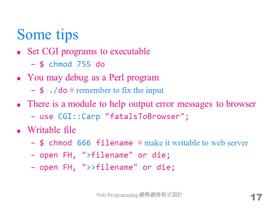 Some tips Set CGI programs to executable –$ chmod 755 do You may debug as a Perl program –$./do # remember to fix the input There is a module to help output error messages to browser –use CGI::Carp fatalsToBrowser ; Writable file –$ chmod 666 filename # make it writable to web server –open FH, >filename or die; –open FH, >>filename or die; Web Programming 17