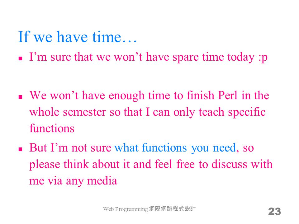 If we have time… Im sure that we wont have spare time today :p We wont have enough time to finish Perl in the whole semester so that I can only teach specific functions But Im not sure what functions you need, so please think about it and feel free to discuss with me via any media Web Programming 23