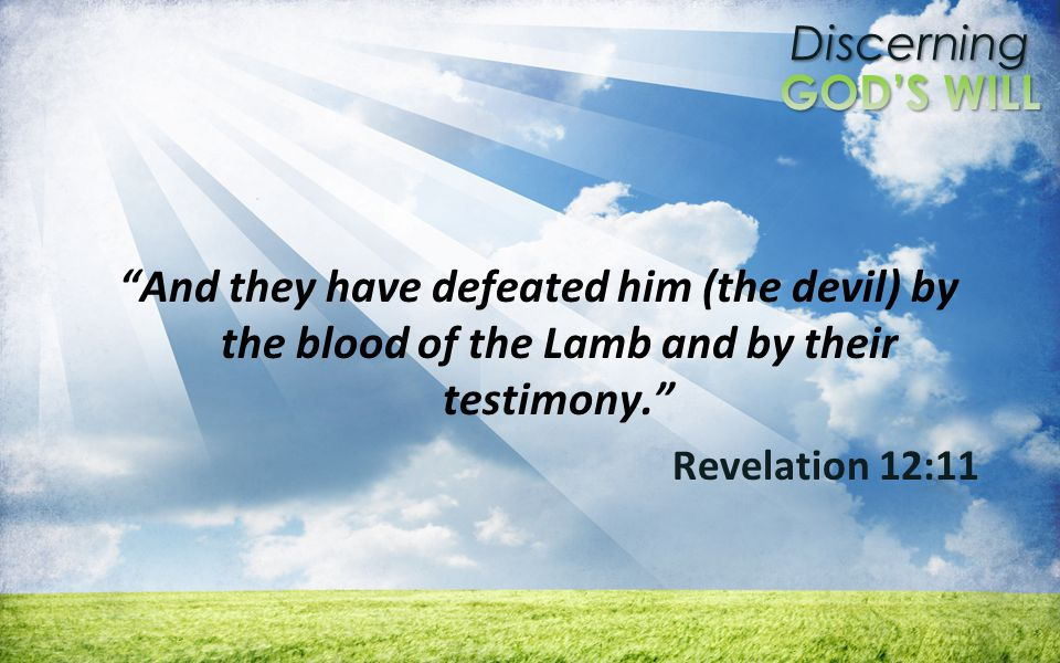 Discerning And they have defeated him (the devil) by the blood of the Lamb and by their testimony.