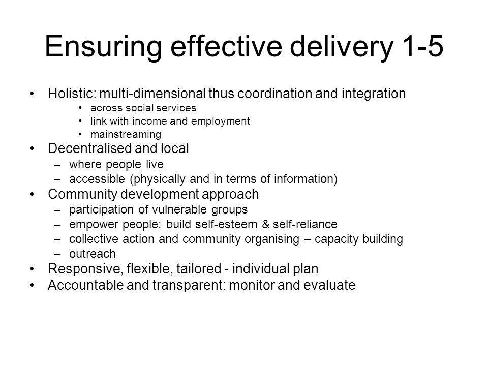 Ensuring effective delivery 1-5 Holistic: multi-dimensional thus coordination and integration across social services link with income and employment mainstreaming Decentralised and local –where people live –accessible (physically and in terms of information) Community development approach –participation of vulnerable groups –empower people: build self-esteem & self-reliance –collective action and community organising – capacity building –outreach Responsive, flexible, tailored - individual plan Accountable and transparent: monitor and evaluate