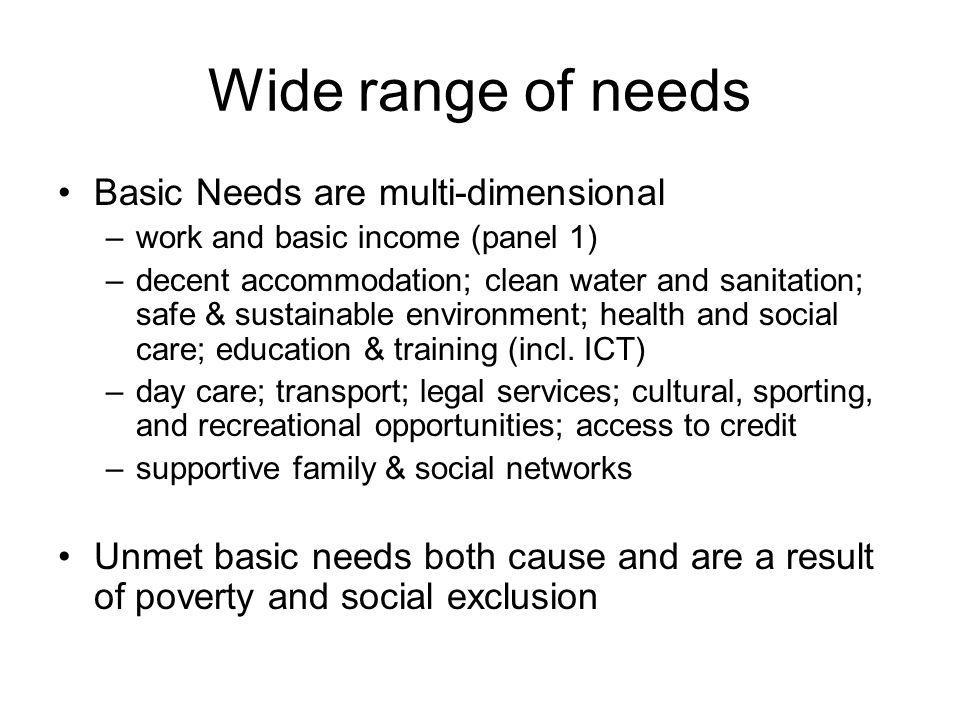 Wide range of needs Basic Needs are multi-dimensional –work and basic income (panel 1) –decent accommodation; clean water and sanitation; safe & sustainable environment; health and social care; education & training (incl.