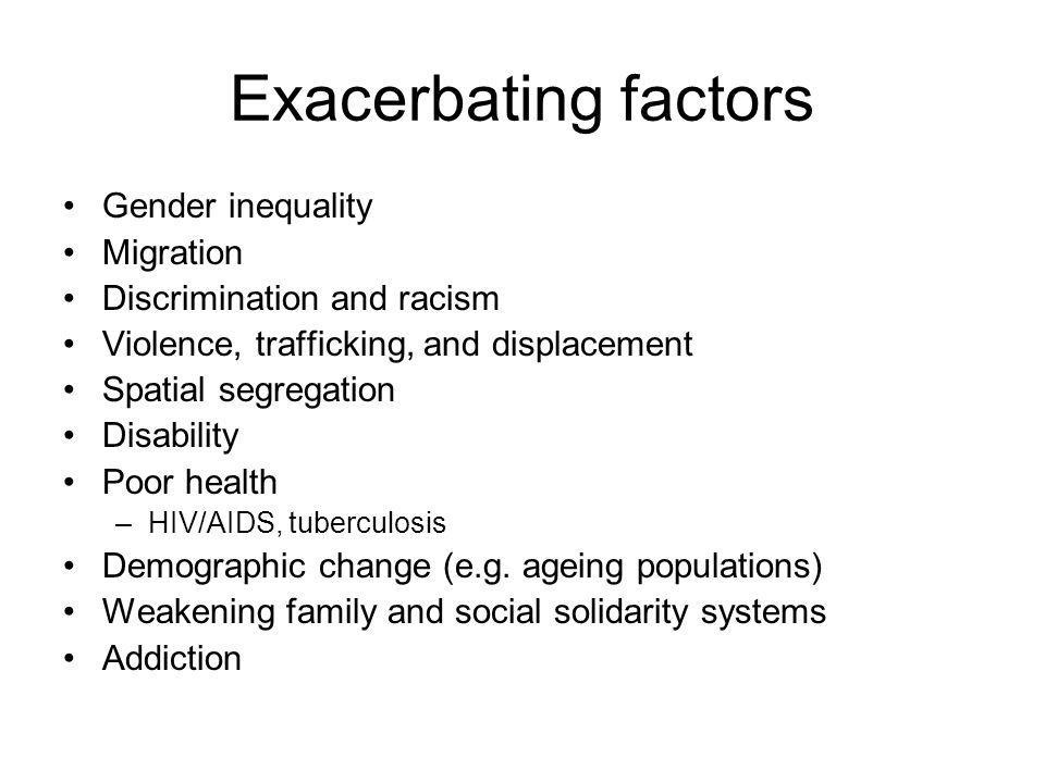 Exacerbating factors Gender inequality Migration Discrimination and racism Violence, trafficking, and displacement Spatial segregation Disability Poor health –HIV/AIDS, tuberculosis Demographic change (e.g.