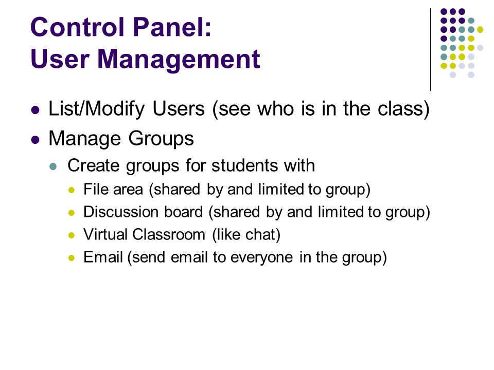 Control Panel: User Management List/Modify Users (see who is in the class) Manage Groups Create groups for students with File area (shared by and limited to group) Discussion board (shared by and limited to group) Virtual Classroom (like chat)  (send  to everyone in the group)