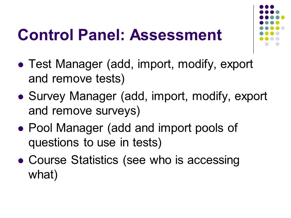 Control Panel: Assessment Test Manager (add, import, modify, export and remove tests) Survey Manager (add, import, modify, export and remove surveys) Pool Manager (add and import pools of questions to use in tests) Course Statistics (see who is accessing what)