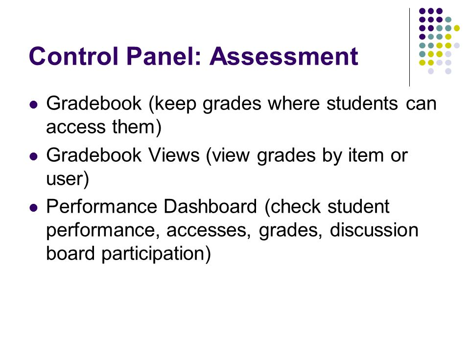 Control Panel: Assessment Gradebook (keep grades where students can access them) Gradebook Views (view grades by item or user) Performance Dashboard (check student performance, accesses, grades, discussion board participation)