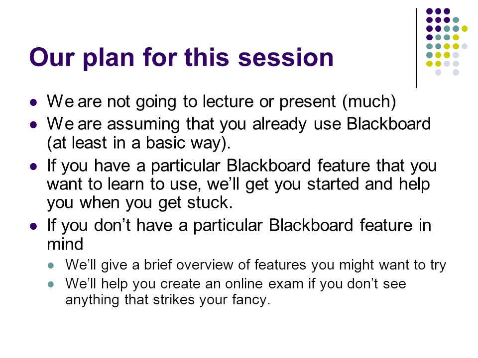 Our plan for this session We are not going to lecture or present (much) We are assuming that you already use Blackboard (at least in a basic way).
