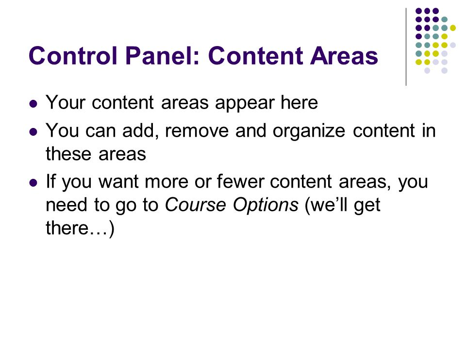 Control Panel: Content Areas Your content areas appear here You can add, remove and organize content in these areas If you want more or fewer content areas, you need to go to Course Options (well get there…)