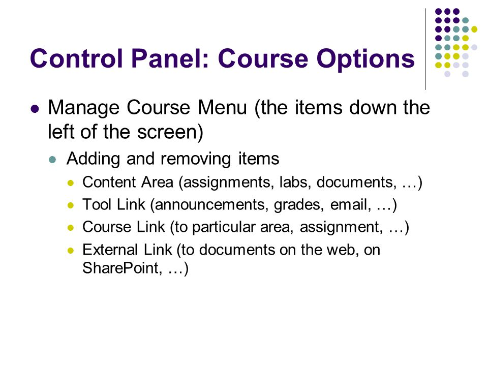Control Panel: Course Options Manage Course Menu (the items down the left of the screen) Adding and removing items Content Area (assignments, labs, documents, …) Tool Link (announcements, grades,  , …) Course Link (to particular area, assignment, …) External Link (to documents on the web, on SharePoint, …)