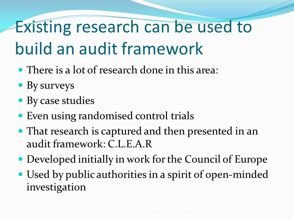 Existing research can be used to build an audit framework There is a lot of research done in this area: By surveys By case studies Even using randomised control trials That research is captured and then presented in an audit framework: C.L.E.A.R Developed initially in work for the Council of Europe Used by public authorities in a spirit of open-minded investigation