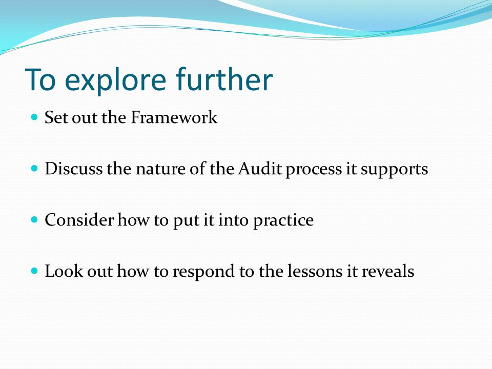 To explore further Set out the Framework Discuss the nature of the Audit process it supports Consider how to put it into practice Look out how to respond to the lessons it reveals