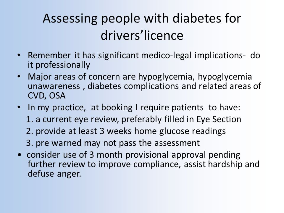 Assessing people with diabetes for driverslicence Remember it has significant medico-legal implications- do it professionally Major areas of concern are hypoglycemia, hypoglycemia unawareness, diabetes complications and related areas of CVD, OSA In my practice, at booking I require patients to have: 1.