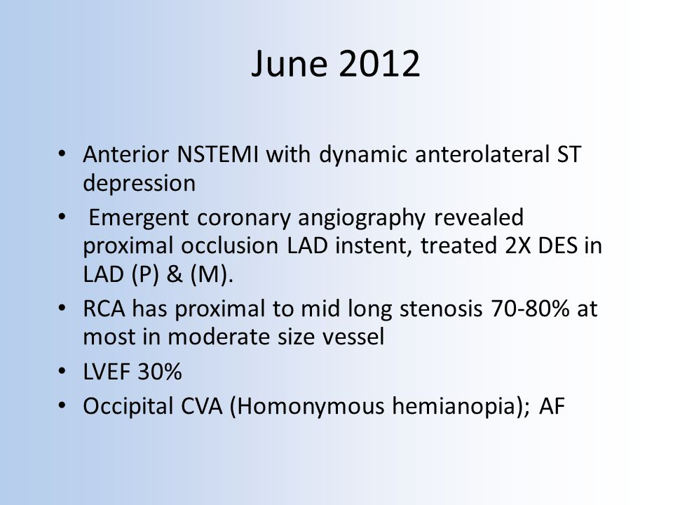 June 2012 Anterior NSTEMI with dynamic anterolateral ST depression Emergent coronary angiography revealed proximal occlusion LAD instent, treated 2X DES in LAD (P) & (M).