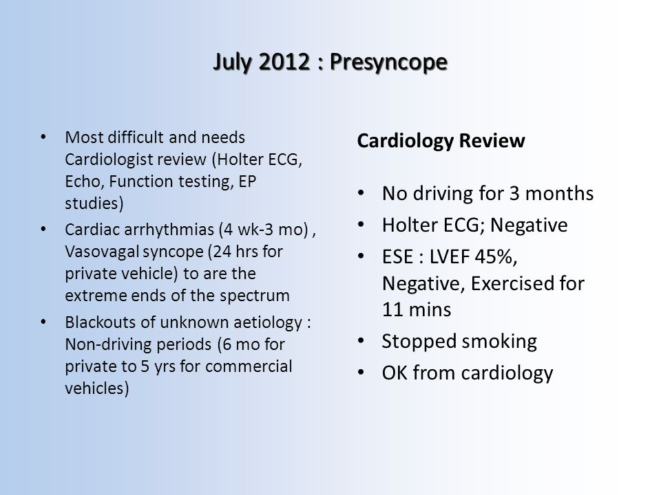 July 2012 : Presyncope Most difficult and needs Cardiologist review (Holter ECG, Echo, Function testing, EP studies) Cardiac arrhythmias (4 wk-3 mo), Vasovagal syncope (24 hrs for private vehicle) to are the extreme ends of the spectrum Blackouts of unknown aetiology : Non-driving periods (6 mo for private to 5 yrs for commercial vehicles) Cardiology Review No driving for 3 months Holter ECG; Negative ESE : LVEF 45%, Negative, Exercised for 11 mins Stopped smoking OK from cardiology