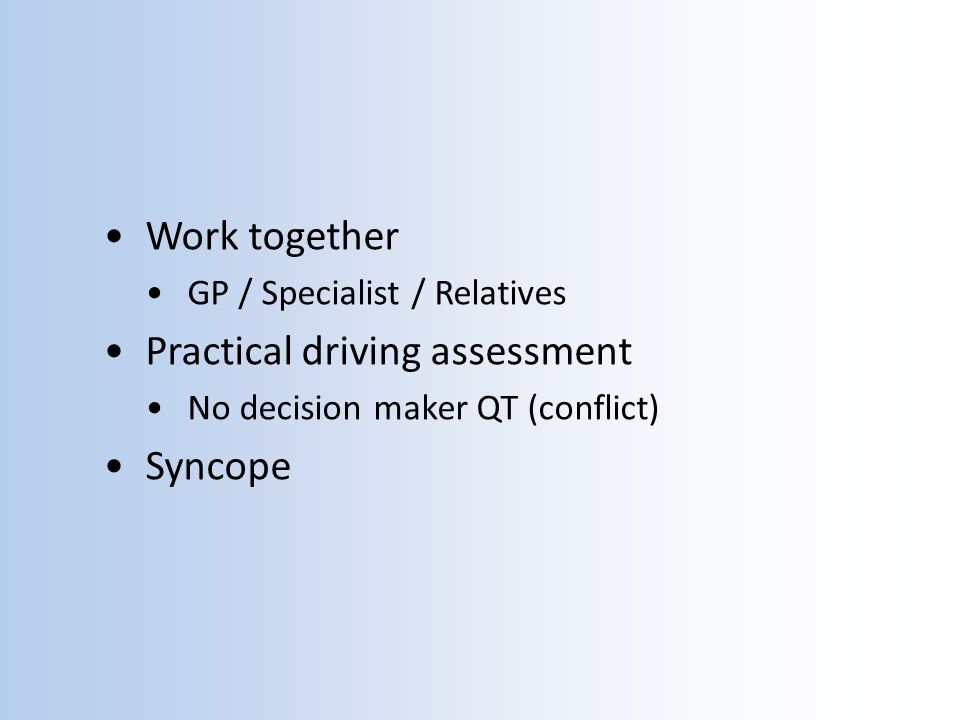 Work together GP / Specialist / Relatives Practical driving assessment No decision maker QT (conflict) Syncope