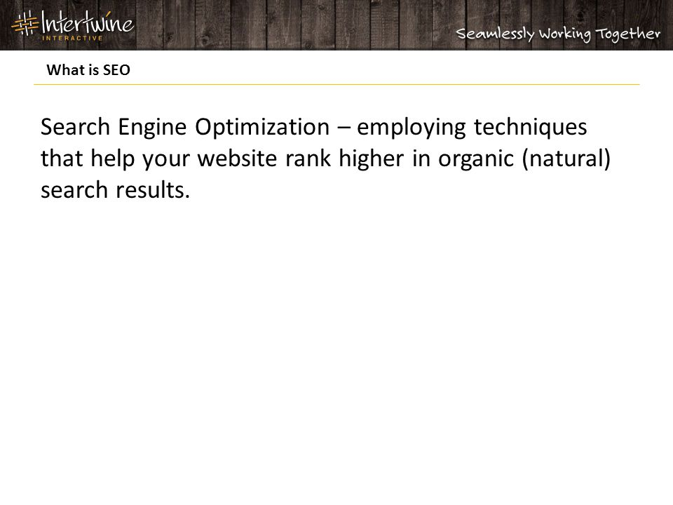 Search Engine Optimization – employing techniques that help your website rank higher in organic (natural) search results.