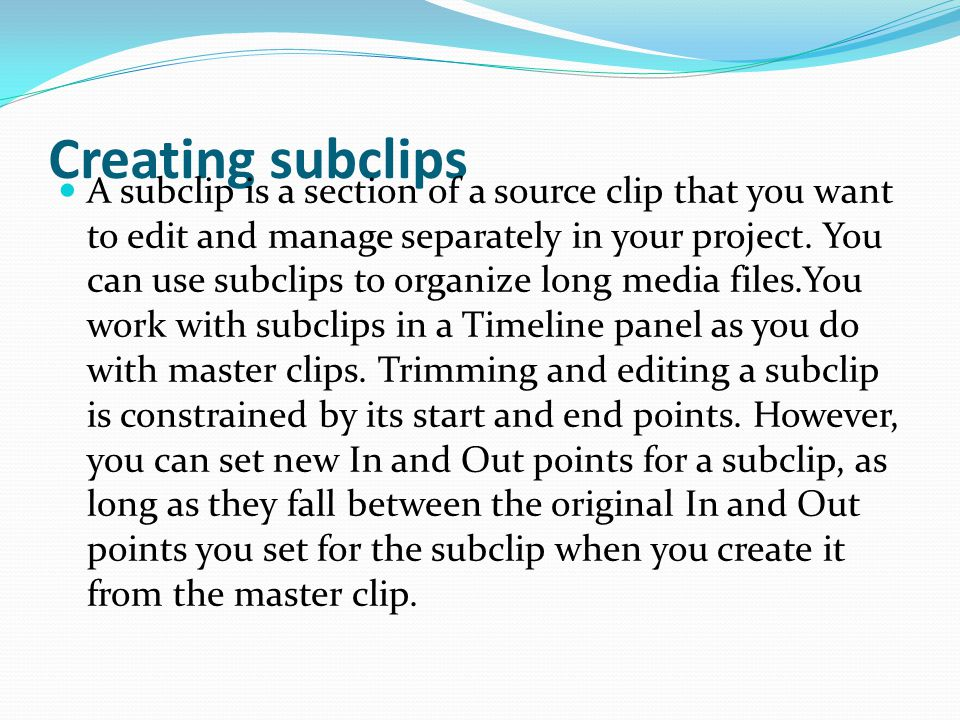 Creating subclips A subclip is a section of a source clip that you want to edit and manage separately in your project.