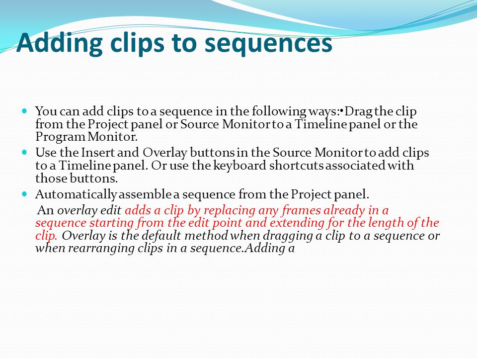 Adding clips to sequences You can add clips to a sequence in the following ways:Drag the clip from the Project panel or Source Monitor to a Timeline panel or the Program Monitor.