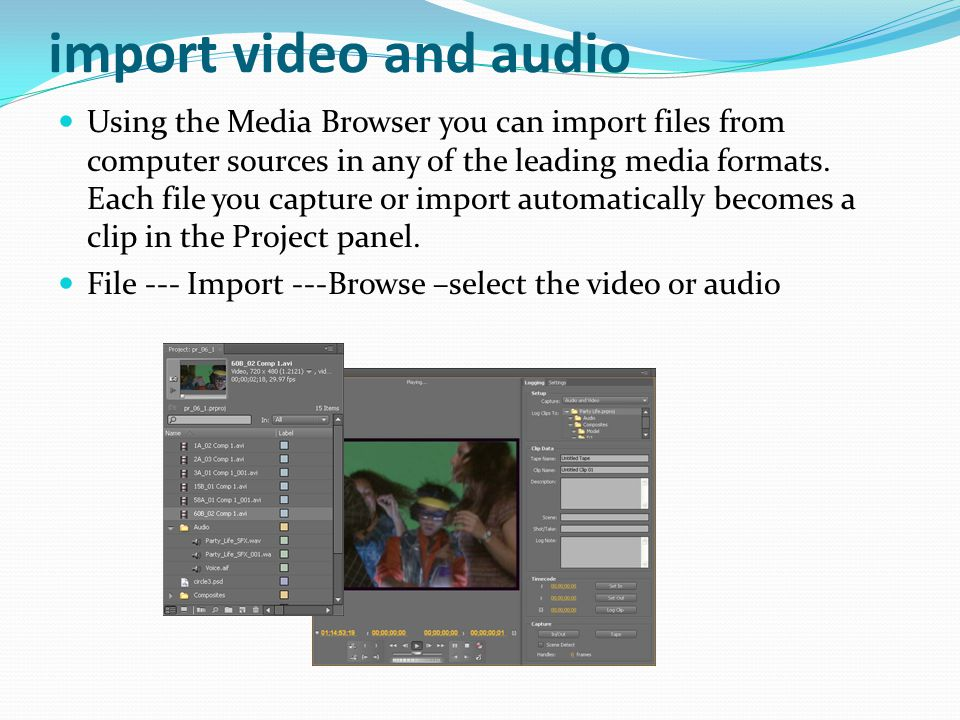 import video and audio Using the Media Browser you can import files from computer sources in any of the leading media formats.