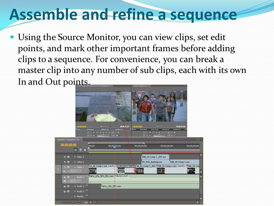 Assemble and refine a sequence Using the Source Monitor, you can view clips, set edit points, and mark other important frames before adding clips to a sequence.
