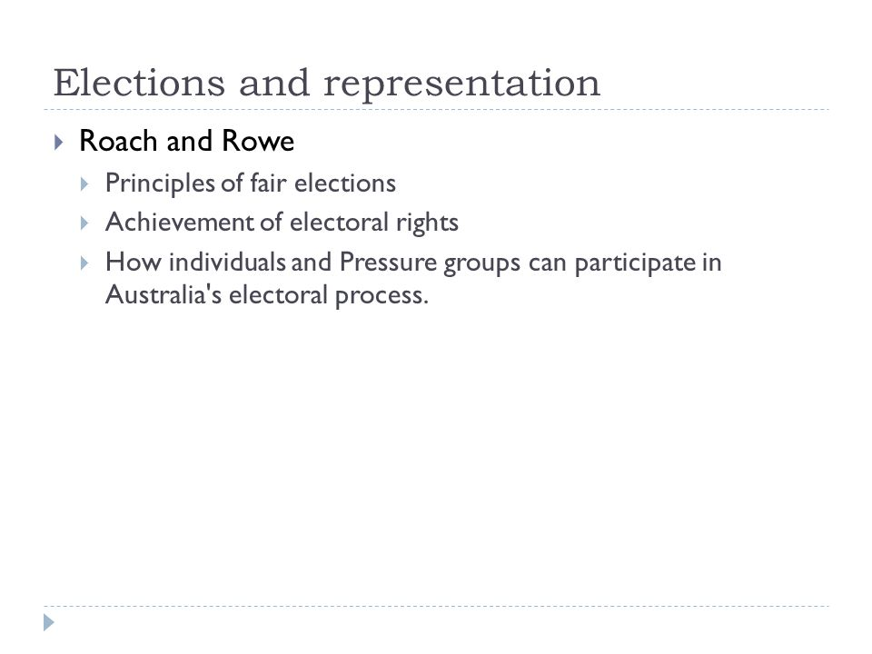 Elections and representation Roach and Rowe Principles of fair elections Achievement of electoral rights How individuals and Pressure groups can participate in Australia s electoral process.