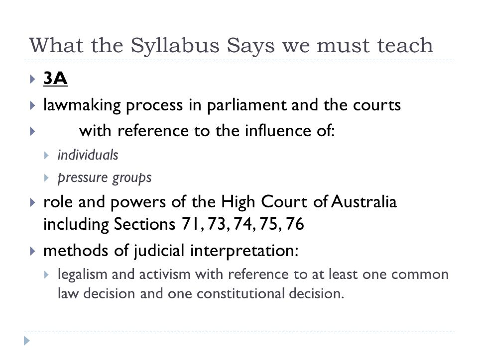 What the Syllabus Says we must teach 3A lawmaking process in parliament and the courts with reference to the influence of: individuals pressure groups role and powers of the High Court of Australia including Sections 71, 73, 74, 75, 76 methods of judicial interpretation: legalism and activism with reference to at least one common law decision and one constitutional decision.