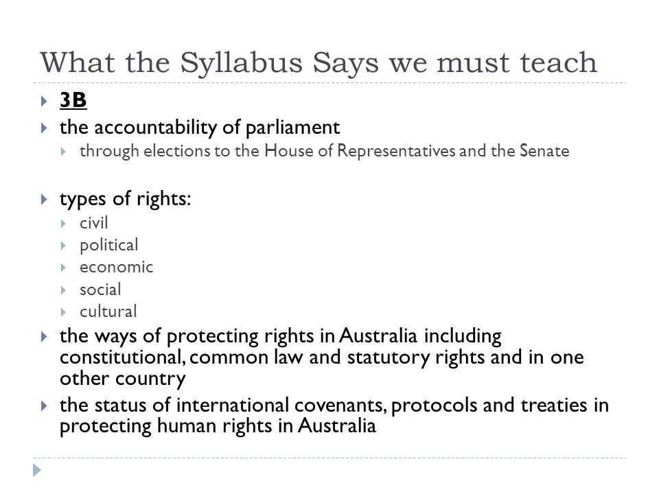What the Syllabus Says we must teach 3B the accountability of parliament through elections to the House of Representatives and the Senate types of rights: civil political economic social cultural the ways of protecting rights in Australia including constitutional, common law and statutory rights and in one other country the status of international covenants, protocols and treaties in protecting human rights in Australia
