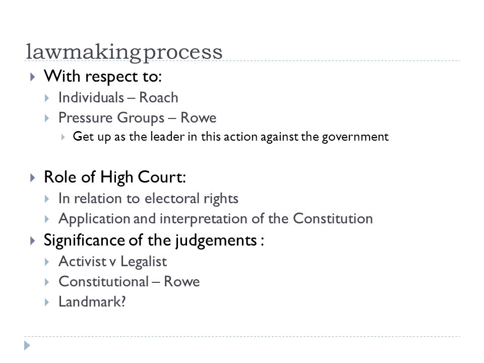 lawmaking process With respect to: Individuals – Roach Pressure Groups – Rowe Get up as the leader in this action against the government Role of High Court: In relation to electoral rights Application and interpretation of the Constitution Significance of the judgements : Activist v Legalist Constitutional – Rowe Landmark