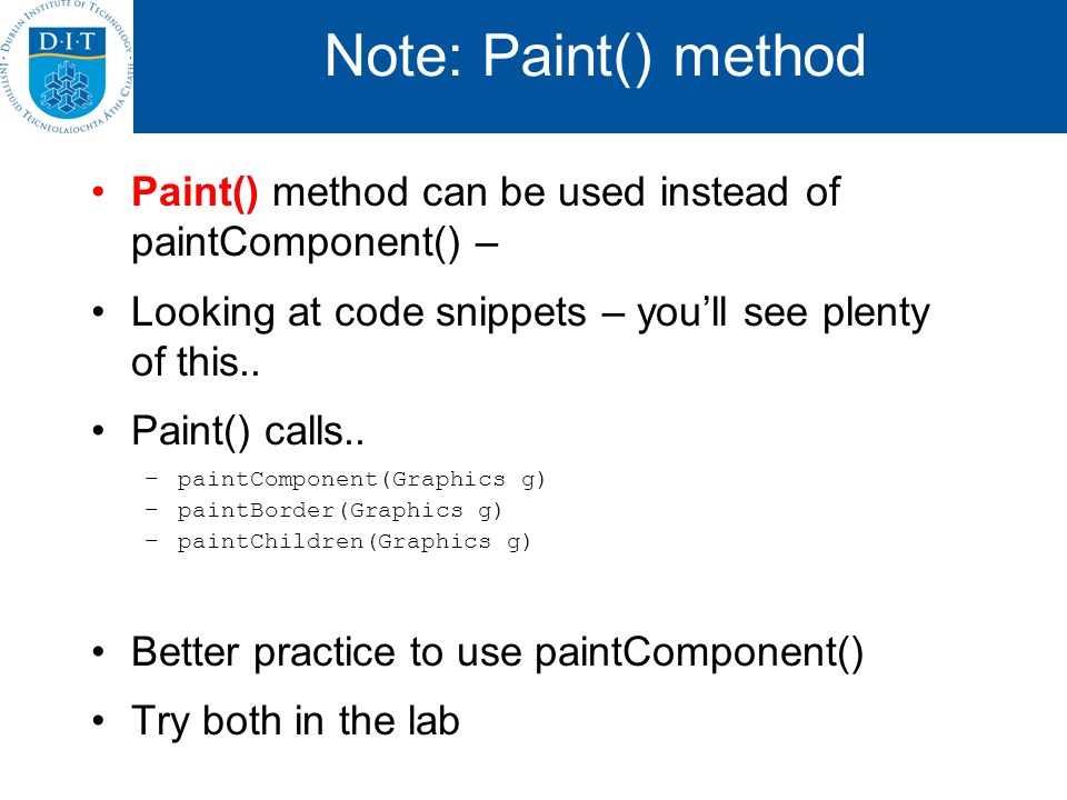 Note: Paint() method Paint() method can be used instead of paintComponent() – Looking at code snippets – youll see plenty of this..